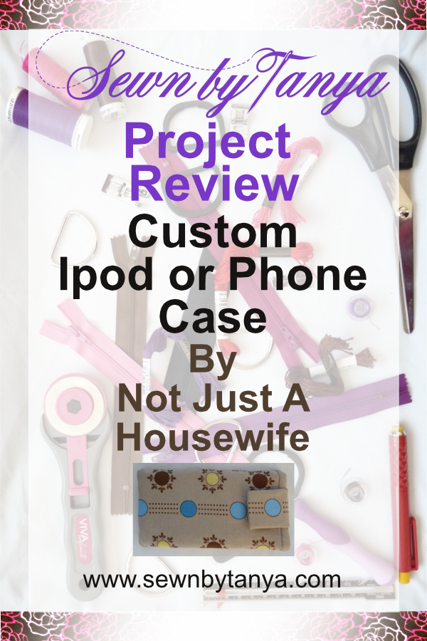 Sewn By Tanya Project Review - Custom Phone Case by Not Just A Housewife