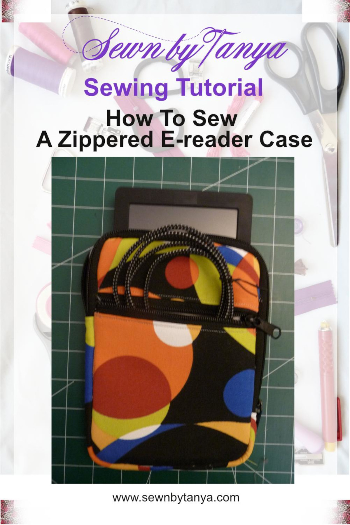"""""""Sewn By Tanya Sewing Tutorial: How To Sew A Zippered E-reader Case"""" shows a multicolored e-reader case wtih an e-reader sticking out of the main pocket and a charging cable sticking out of the front pocket"""